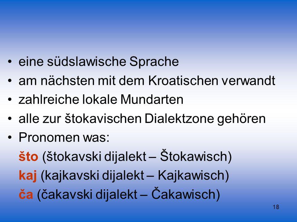 18 eine südslawische Sprache am nächsten mit dem Kroatischen verwandt zahlreiche lokale Mundarten alle zur štokavischen Dialektzone gehören Pronomen w
