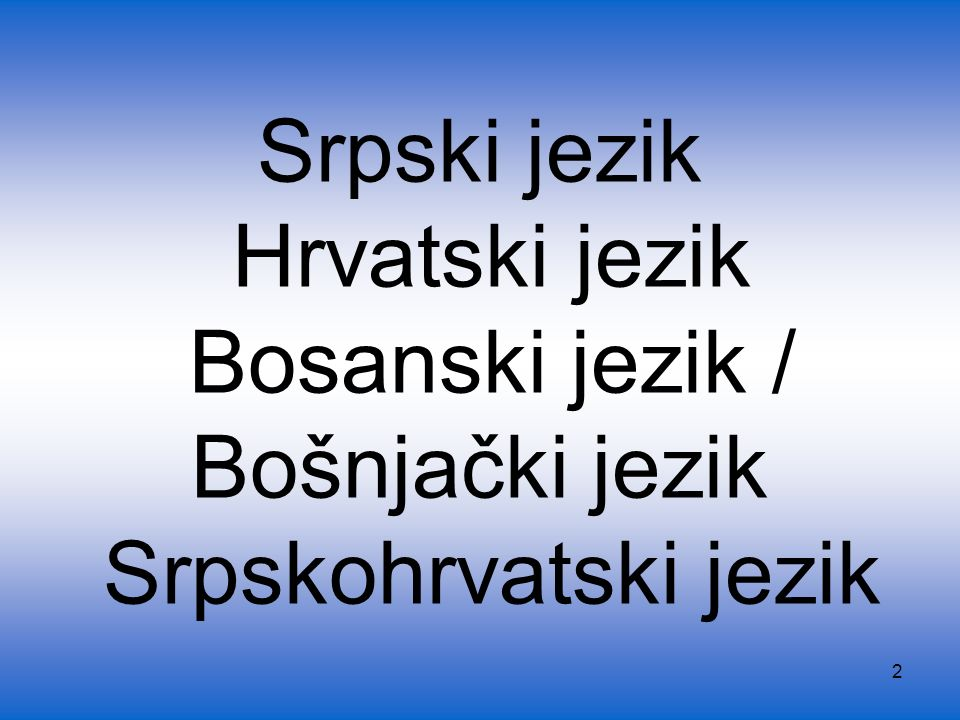 2 Srpski jezik Hrvatski jezik Bosanski jezik / Bošnjački jezik Srpskohrvatski jezik