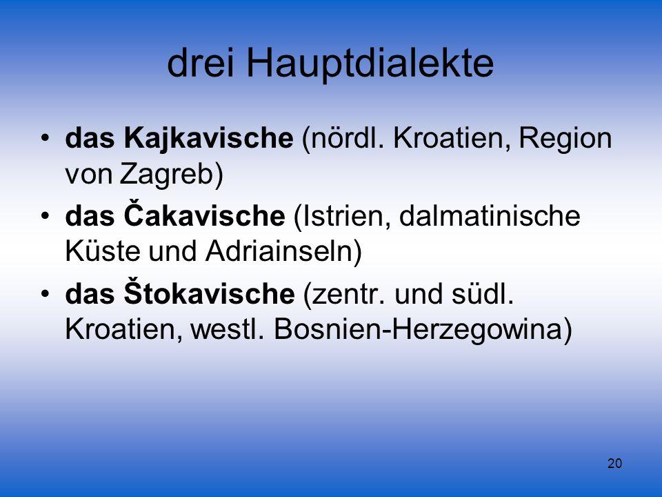 20 drei Hauptdialekte das Kajkavische (nördl. Kroatien, Region von Zagreb) das Čakavische (Istrien, dalmatinische Küste und Adriainseln) das Štokavisc