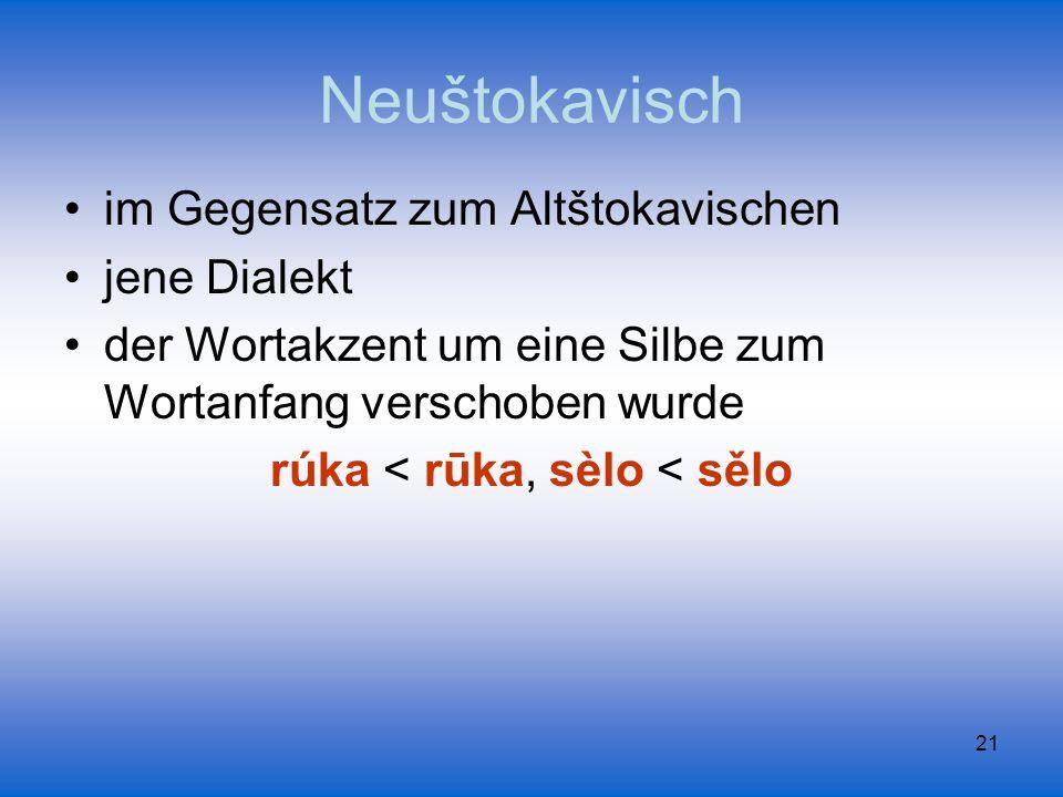 21 Neuštokavisch im Gegensatz zum Altštokavischen jene Dialekt der Wortakzent um eine Silbe zum Wortanfang verschoben wurde rúka < rūka, sèlo < sělo