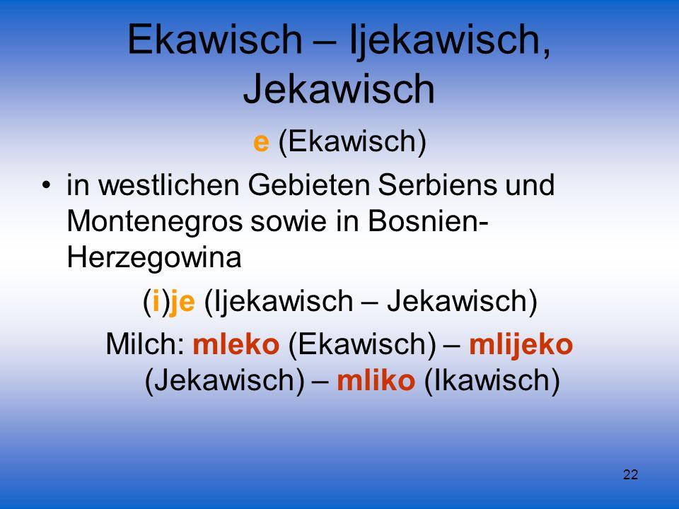 22 e (Ekawisch) in westlichen Gebieten Serbiens und Montenegros sowie in Bosnien- Herzegowina (i)je (Ijekawisch – Jekawisch) Milch: mleko (Ekawisch) –