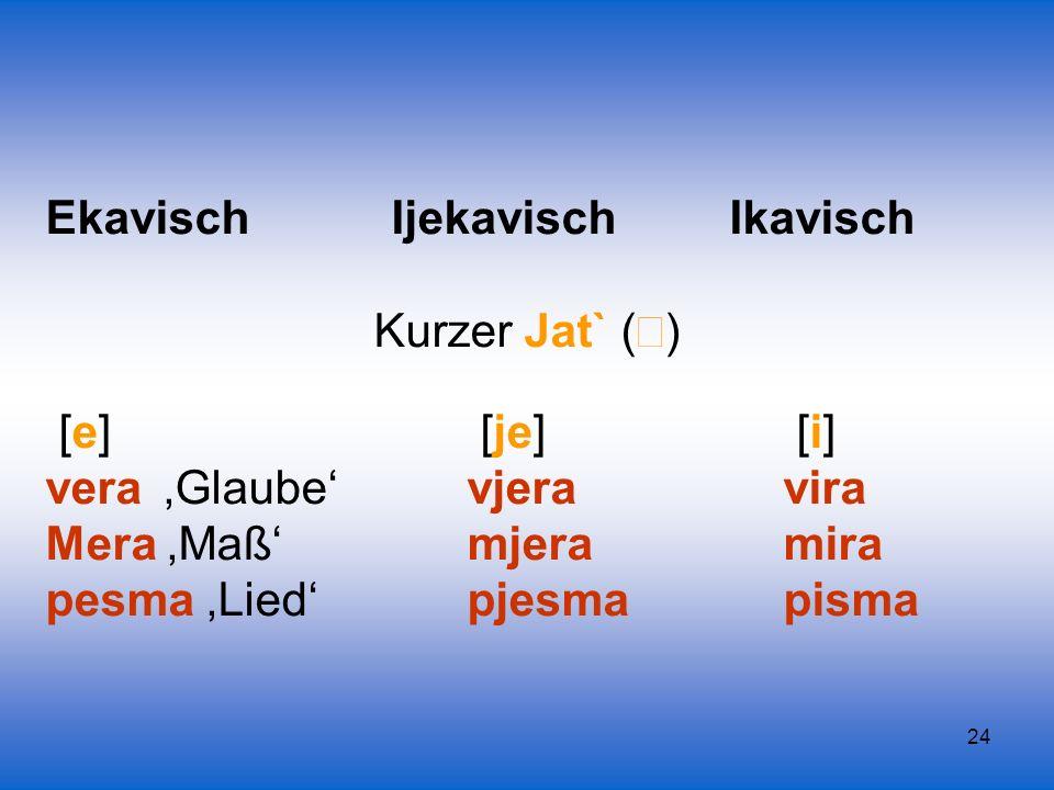 24 Ekavisch Ijekavisch Ikavisch Kurzer Jat` ( ) [e] [je] [i] vera Glaube vjeravira Mera Maßmjeramira pesma Lied pjesmapisma
