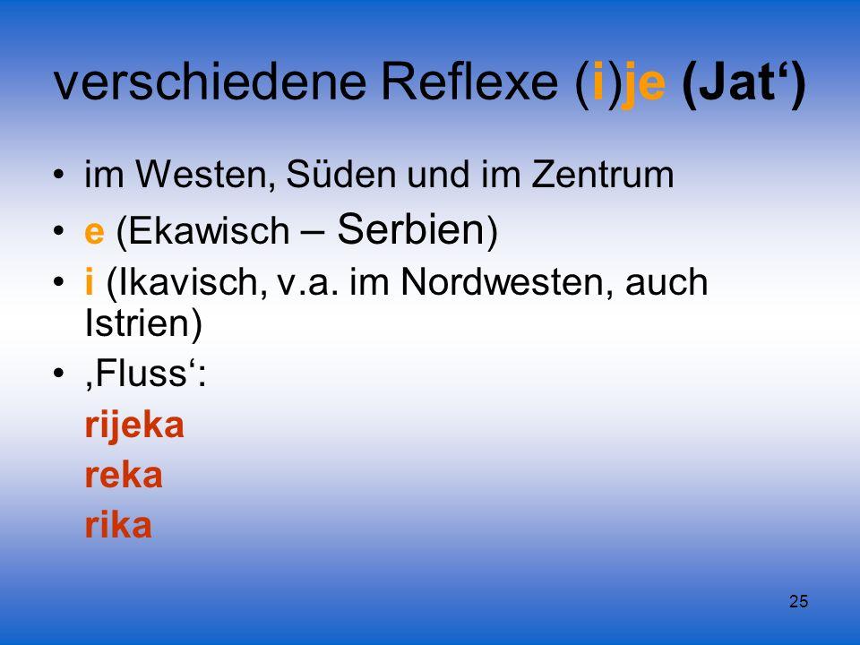 25 verschiedene Reflexe (i)je (Jat) im Westen, Süden und im Zentrum e (Ekawisch – Serbien ) i (Ikavisch, v.a. im Nordwesten, auch Istrien),Fluss: rije