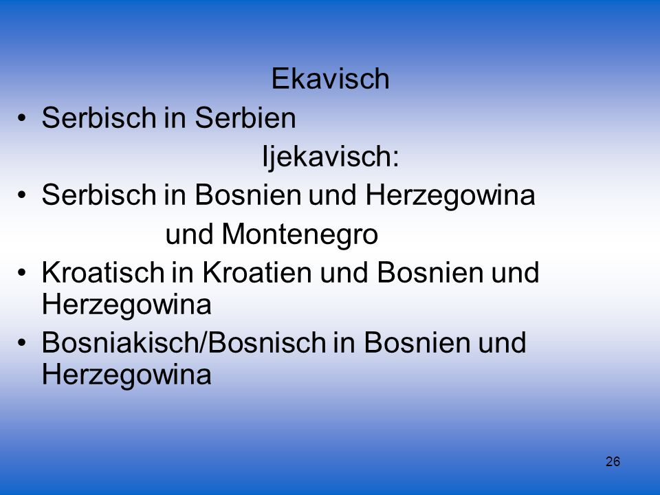 26 Ekavisch Serbisch in Serbien Ijekavisch: Serbisch in Bosnien und Herzegowina und Montenegro Kroatisch in Kroatien und Bosnien und Herzegowina Bosni