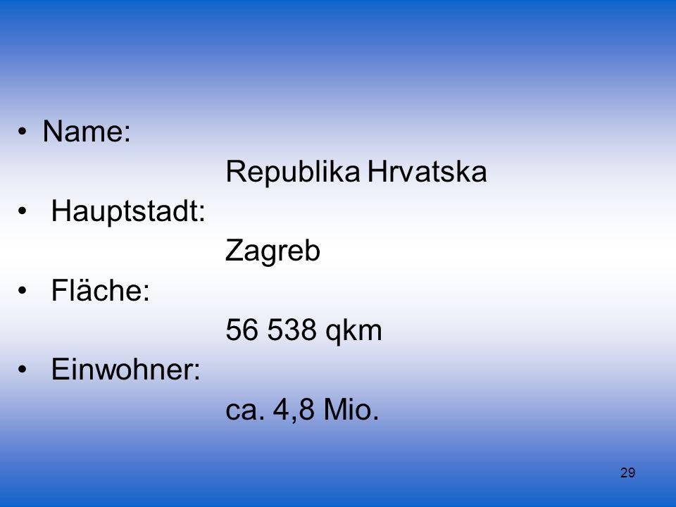 29 Name: Republika Hrvatska Hauptstadt: Zagreb Fläche: 56 538 qkm Einwohner: ca. 4,8 Mio.