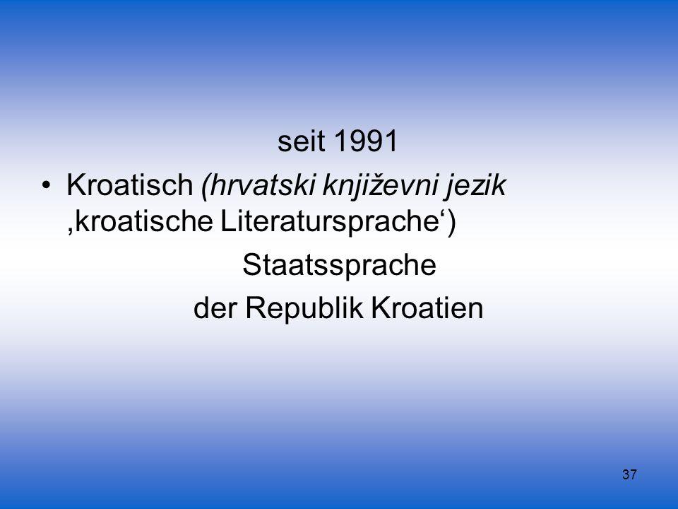 37 seit 1991 Kroatisch (hrvatski književni jezik,kroatische Literatursprache) Staatssprache der Republik Kroatien