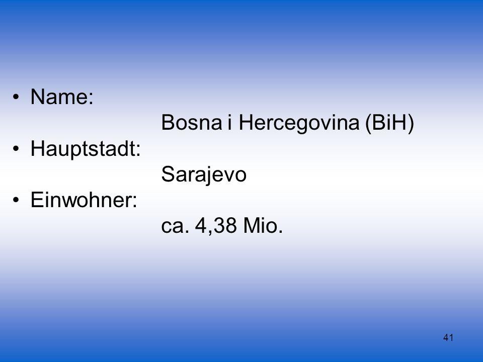 41 Name: Bosna i Hercegovina (BiH) Hauptstadt: Sarajevo Einwohner: ca. 4,38 Mio.