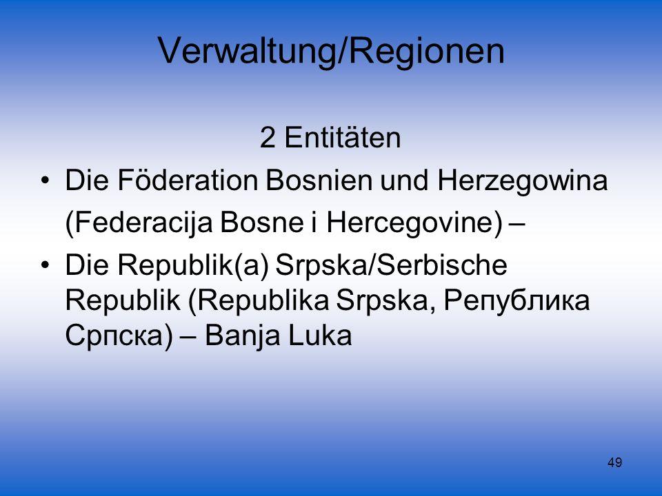49 Verwaltung/Regionen 2 Entitäten Die Föderation Bosnien und Herzegowina (Federacija Bosne i Hercegovine) – Die Republik(a) Srpska/Serbische Republik