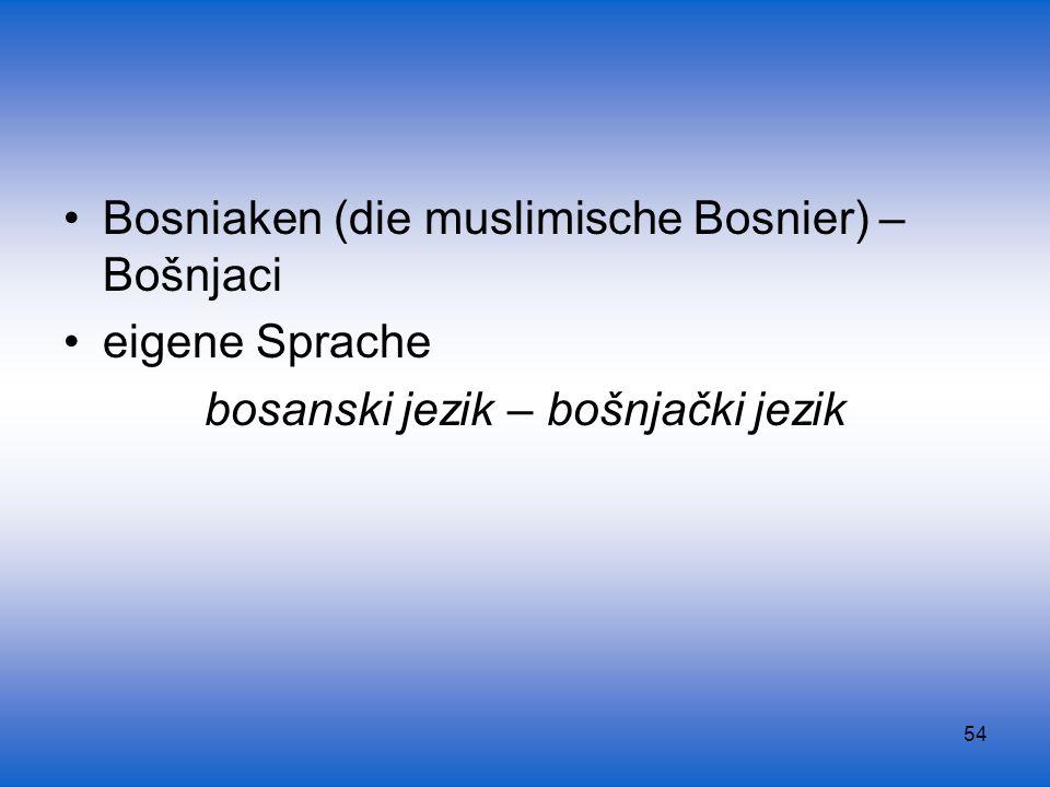 54 Bosniaken (die muslimische Bosnier) – Bošnjaci eigene Sprache bosanski jezik – bošnjački jezik
