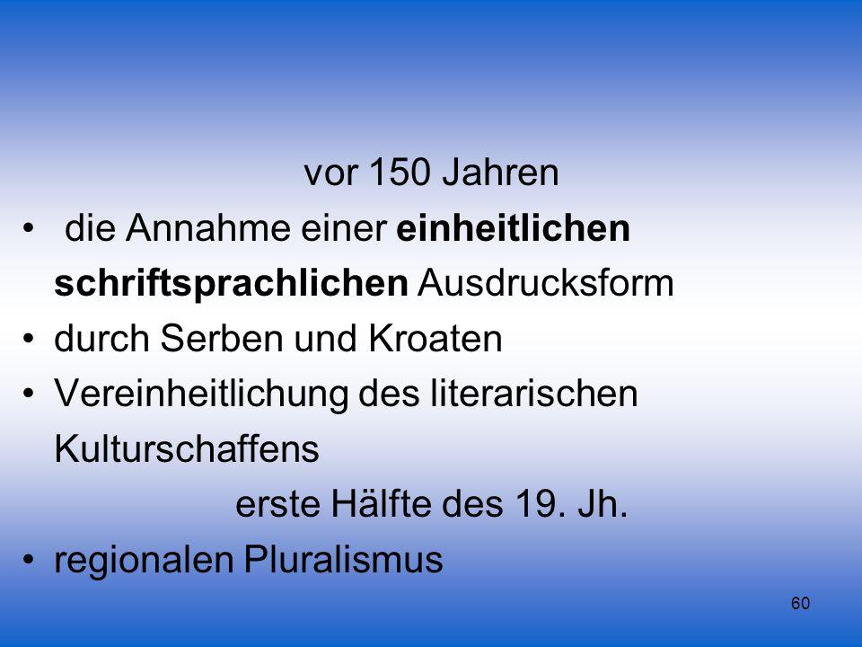 60 vor 150 Jahren die Annahme einer einheitlichen schriftsprachlichen Ausdrucksform durch Serben und Kroaten Vereinheitlichung des literarischen Kultu