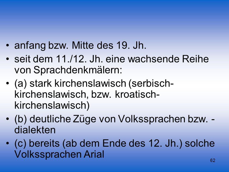 62 anfang bzw. Mitte des 19. Jh. seit dem 11./12. Jh. eine wachsende Reihe von Sprachdenkmälern: (a) stark kirchenslawisch (serbisch- kirchenslawisch,