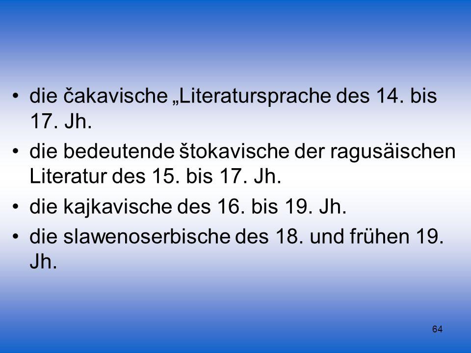 64 die čakavische Literatursprache des 14. bis 17. Jh. die bedeutende štokavische der ragusäischen Literatur des 15. bis 17. Jh. die kajkavische des 1