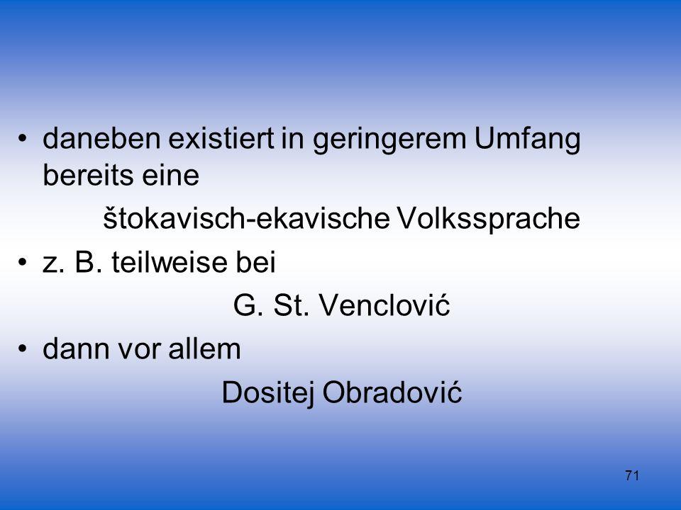 71 daneben existiert in geringerem Umfang bereits eine štokavisch-ekavische Volkssprache z. B. teilweise bei G. St. Venclović dann vor allem Dositej O