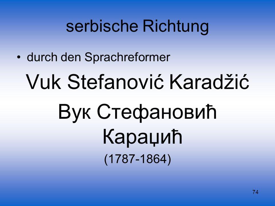 74 serbische Richtung durch den Sprachreformer Vuk Stefanović Karadžić Вук Стефановић Караџић (1787-1864)