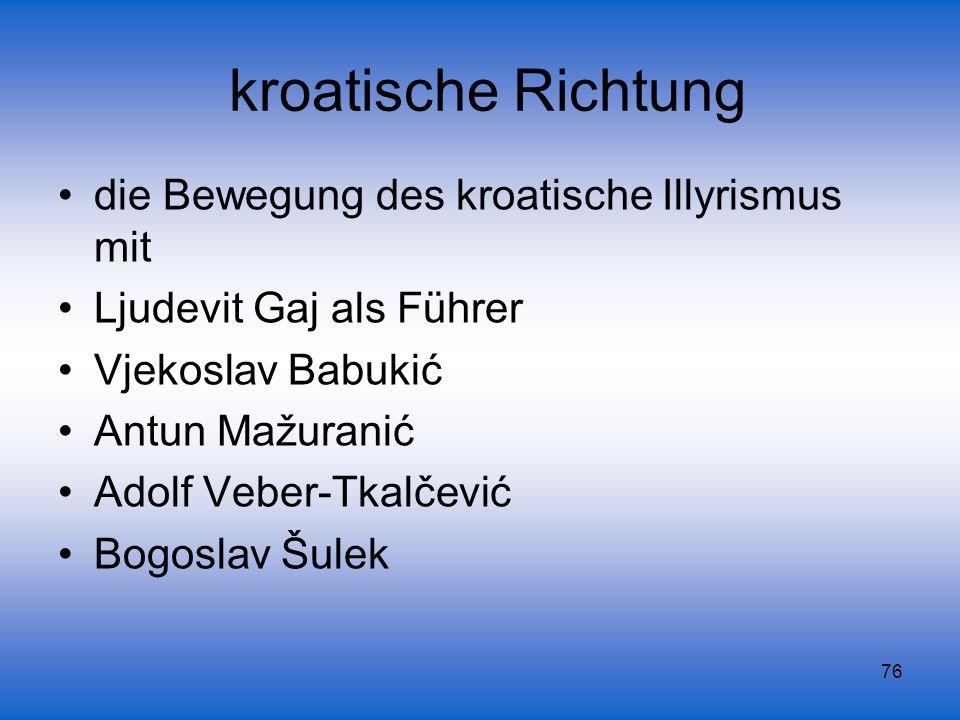 76 kroatische Richtung die Bewegung des kroatische Illyrismus mit Ljudevit Gaj als Führer Vjekoslav Babukić Antun Mažuranić Adolf Veber-Tkalčević Bogo
