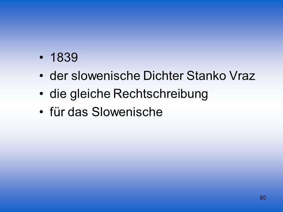 80 1839 der slowenische Dichter Stanko Vraz die gleiche Rechtschreibung für das Slowenische