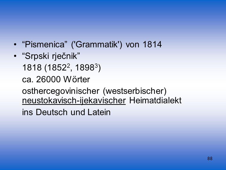 88 Pismenica ('Grammatik') von 1814 Srpski rječnik 1818 (1852 2, 1898 3 ) ca. 26000 Wörter osthercegovinischer (westserbischer) neustokavisch-ijekavis