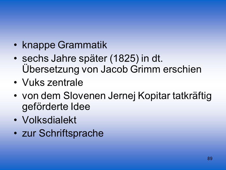 89 knappe Grammatik sechs Jahre später (1825) in dt. Übersetzung von Jacob Grimm erschien Vuks zentrale von dem Slovenen Jernej Kopitar tatkräftig gef