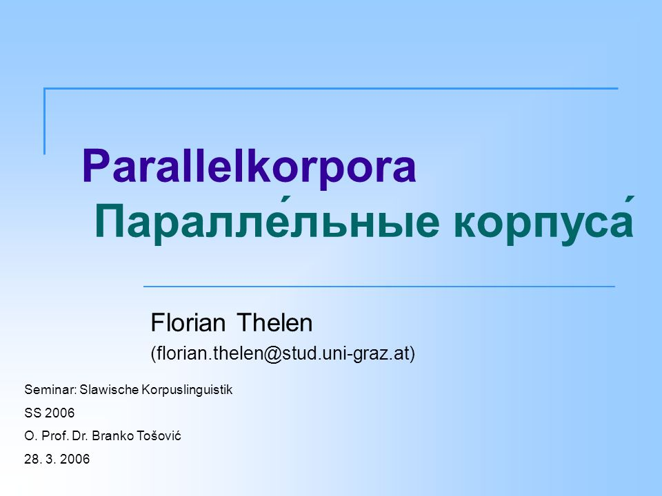 Parallelkorpora Параллельные корпуса Florian Thelen (florian.thelen@stud.uni-graz.at) Seminar: Slawische Korpuslinguistik SS 2006 O. Prof. Dr. Branko