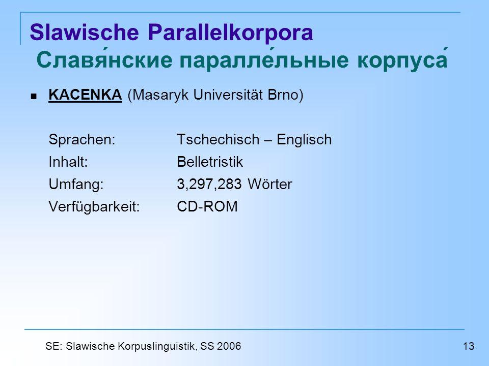 Slawische Parallelkorpora Славянские параллельные корпуса KACENKA (Masaryk Universität Brno) KACENKA Sprachen: Tschechisch – Englisch Inhalt: Belletristik Umfang: 3,297,283 Wörter Verfügbarkeit: CD-ROM 13 SE: Slawische Korpuslinguistik, SS 2006