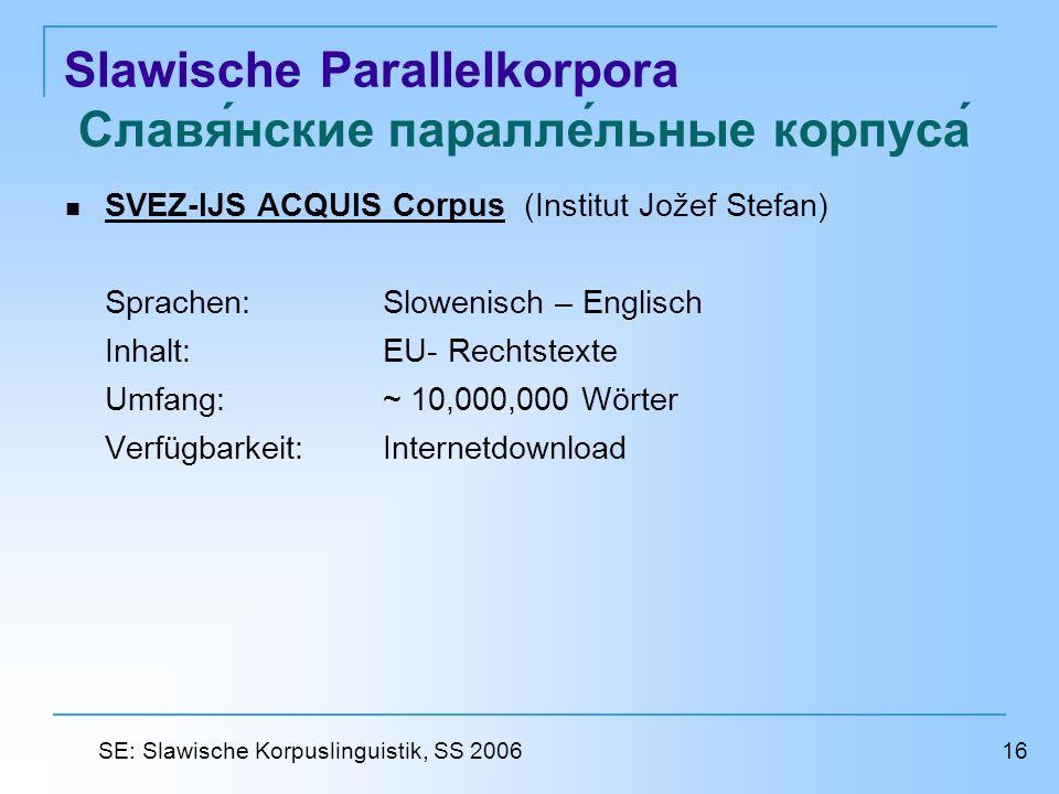 Slawische Parallelkorpora Славянские параллельные корпуса SVEZ-IJS ACQUIS Corpus (Institut Jožef Stefan) SVEZ-IJS ACQUIS Corpus Sprachen: Slowenisch – Englisch Inhalt: EU- Rechtstexte Umfang: ~ 10,000,000 Wörter Verfügbarkeit: Internetdownload 16 SE: Slawische Korpuslinguistik, SS 2006