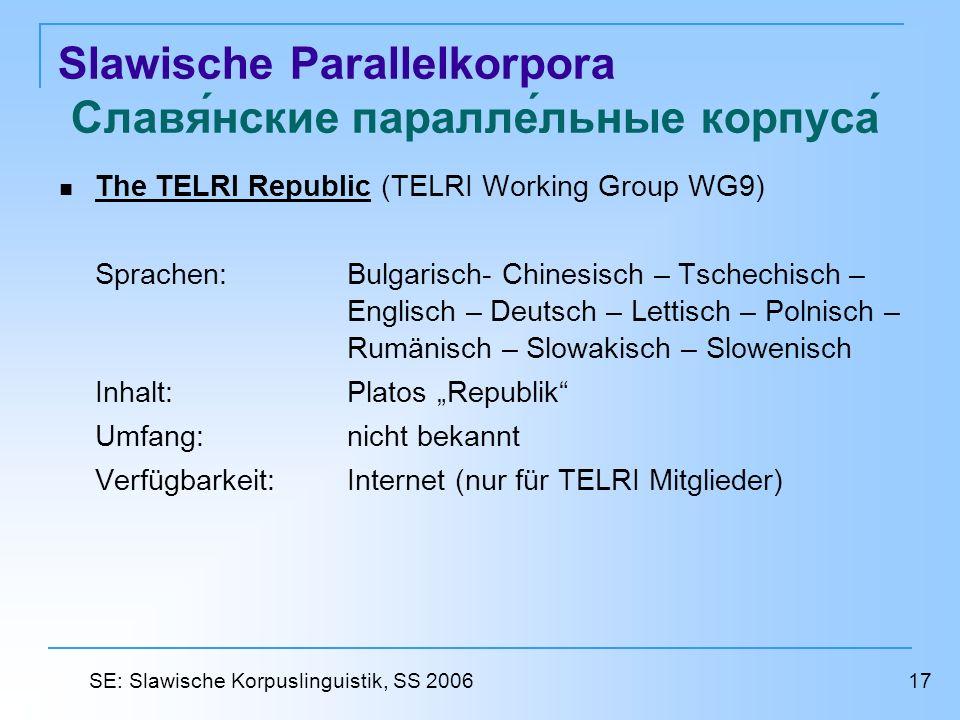 Slawische Parallelkorpora Славянские параллельные корпуса The TELRI Republic (TELRI Working Group WG9) The TELRI Republic Sprachen: Bulgarisch- Chinesisch – Tschechisch – Englisch – Deutsch – Lettisch – Polnisch – Rumänisch – Slowakisch – Slowenisch Inhalt: Platos Republik Umfang: nicht bekannt Verfügbarkeit: Internet (nur für TELRI Mitglieder) 17 SE: Slawische Korpuslinguistik, SS 2006
