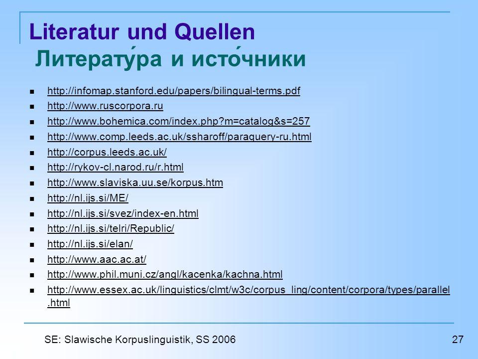 Literatur und Quellen Литература и источники http://infomap.stanford.edu/papers/bilingual-terms.pdf http://www.ruscorpora.ru http://www.bohemica.com/index.php m=catalog&s=257 http://www.comp.leeds.ac.uk/ssharoff/paraquery-ru.html http://corpus.leeds.ac.uk/ http://rykov-cl.narod.ru/r.html http://www.slaviska.uu.se/korpus.htm http://nl.ijs.si/ME/ http://nl.ijs.si/svez/index-en.html http://nl.ijs.si/telri/Republic/ http://nl.ijs.si/elan/ http://www.aac.ac.at/ http://www.phil.muni.cz/angl/kacenka/kachna.html http://www.essex.ac.uk/linguistics/clmt/w3c/corpus_ling/content/corpora/types/parallel.html http://www.essex.ac.uk/linguistics/clmt/w3c/corpus_ling/content/corpora/types/parallel.html 27 SE: Slawische Korpuslinguistik, SS 2006