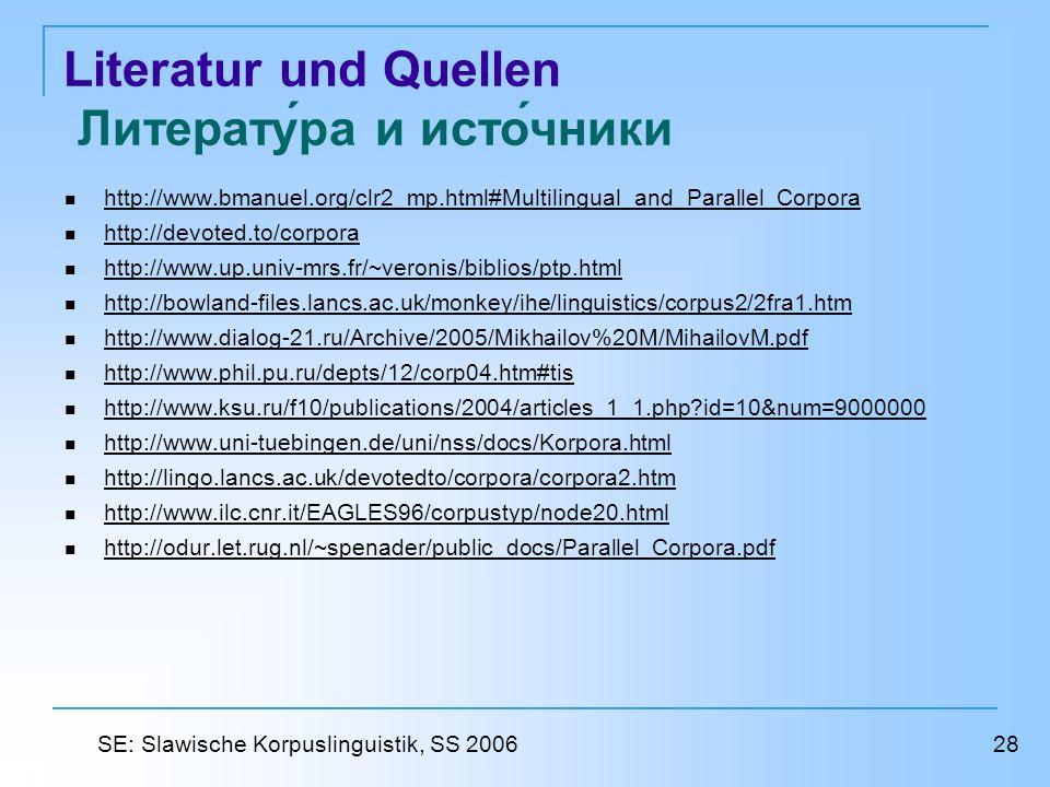Literatur und Quellen Литература и источники http://www.bmanuel.org/clr2_mp.html#Multilingual_and_Parallel_Corpora http://devoted.to/corpora http://www.up.univ-mrs.fr/~veronis/biblios/ptp.html http://bowland-files.lancs.ac.uk/monkey/ihe/linguistics/corpus2/2fra1.htm http://www.dialog-21.ru/Archive/2005/Mikhailov%20M/MihailovM.pdf http://www.phil.pu.ru/depts/12/corp04.htm#tis http://www.ksu.ru/f10/publications/2004/articles_1_1.php id=10&num=9000000 http://www.uni-tuebingen.de/uni/nss/docs/Korpora.html http://lingo.lancs.ac.uk/devotedto/corpora/corpora2.htm http://www.ilc.cnr.it/EAGLES96/corpustyp/node20.html http://odur.let.rug.nl/~spenader/public_docs/Parallel_Corpora.pdf 28 SE: Slawische Korpuslinguistik, SS 2006