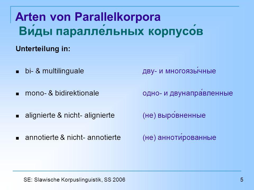 Arten von Parallelkorpora Виды параллельных корпусо́́в Unterteilung in: bi- & multilinguale дву- и многоязычные mono- & bidirektionale одно- и двунаправленные alignierte & nicht- alignierte (не) выровненные annotierte & nicht- annotierte (не) аннотированные 5 SE: Slawische Korpuslinguistik, SS 2006