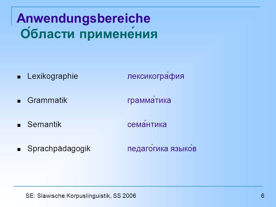 Anwendungsbereiche Области применения Lexikographieлексикография Grammatikграмматика Semantik семантика Sprachpädagogik педагогика языков 6 SE: Slawische Korpuslinguistik, SS 2006