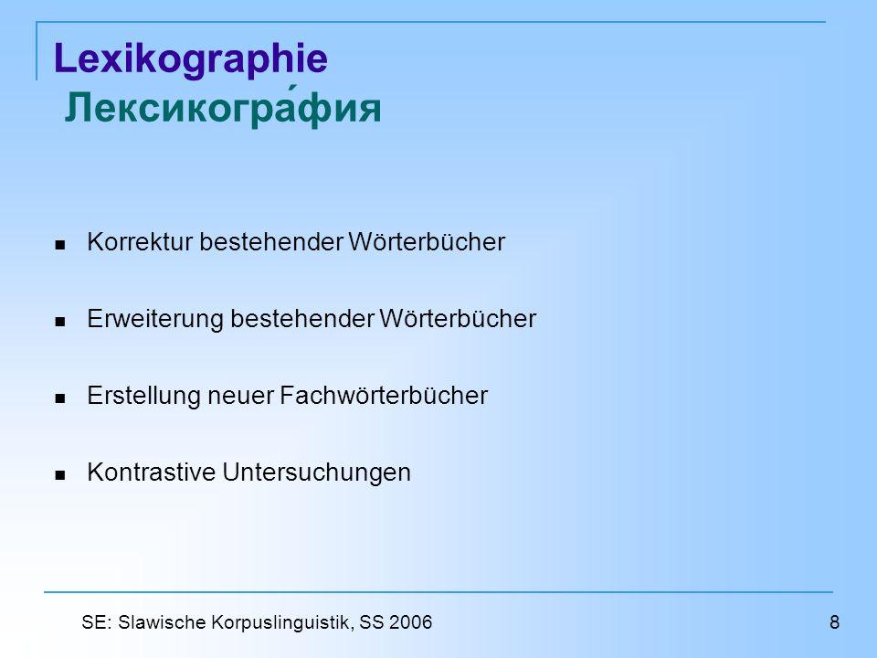 Lexikographie Лексикография Korrektur bestehender Wörterbücher Erweiterung bestehender Wörterbücher Erstellung neuer Fachwörterbücher Kontrastive Untersuchungen 8 SE: Slawische Korpuslinguistik, SS 2006