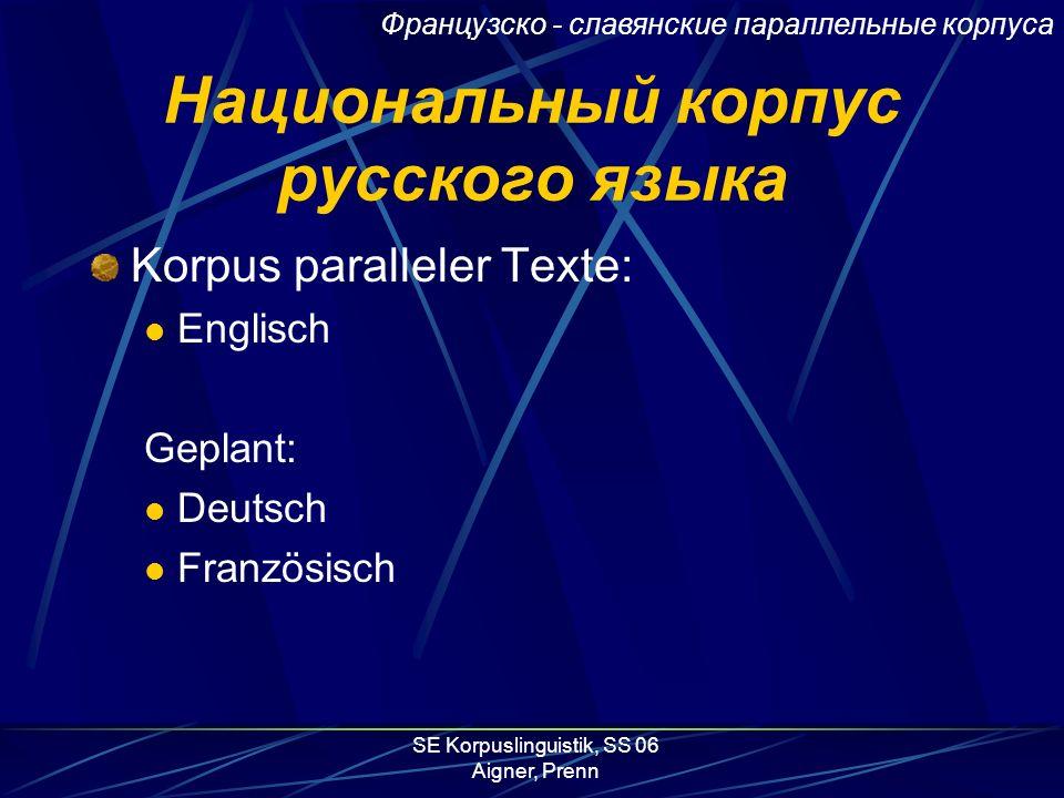 SE Korpuslinguistik, SS 06 Aigner, Prenn Национальный корпус русского языка Korpus paralleler Texte: Englisch Geplant: Deutsch Französisch Французско - славянские параллельные корпуса