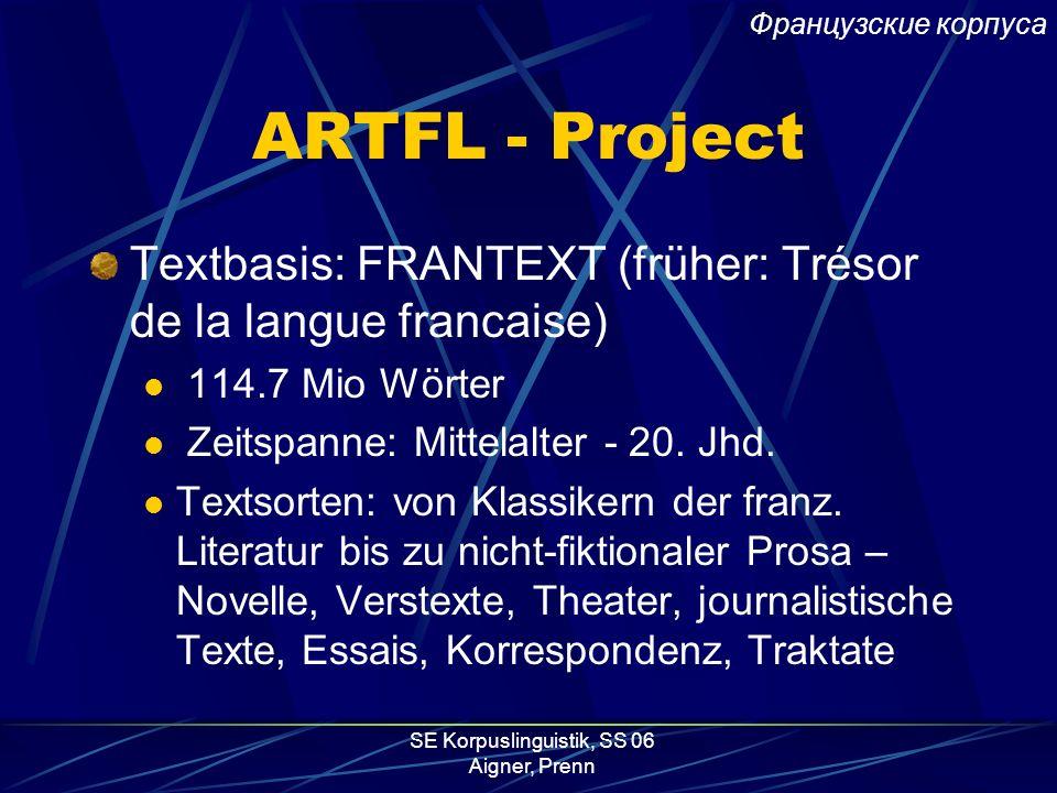 SE Korpuslinguistik, SS 06 Aigner, Prenn ARTFL - Project Textbasis: FRANTEXT (früher: Trésor de la langue francaise) 114.7 Mio Wörter Zeitspanne: Mittelalter - 20.