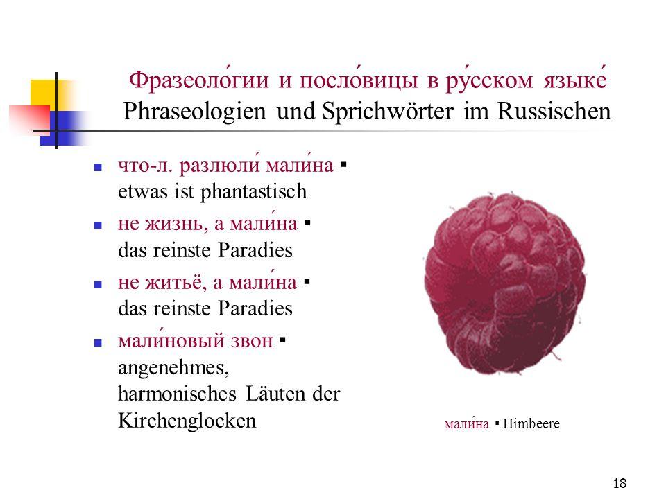 18 Фразеоло́гии и посло́вицы в ру́сском языке́ Phraseologien und Sprichwörter im Russischen что-л. разлюли́ мали́на еtwas ist phantastisch не жизнь, а
