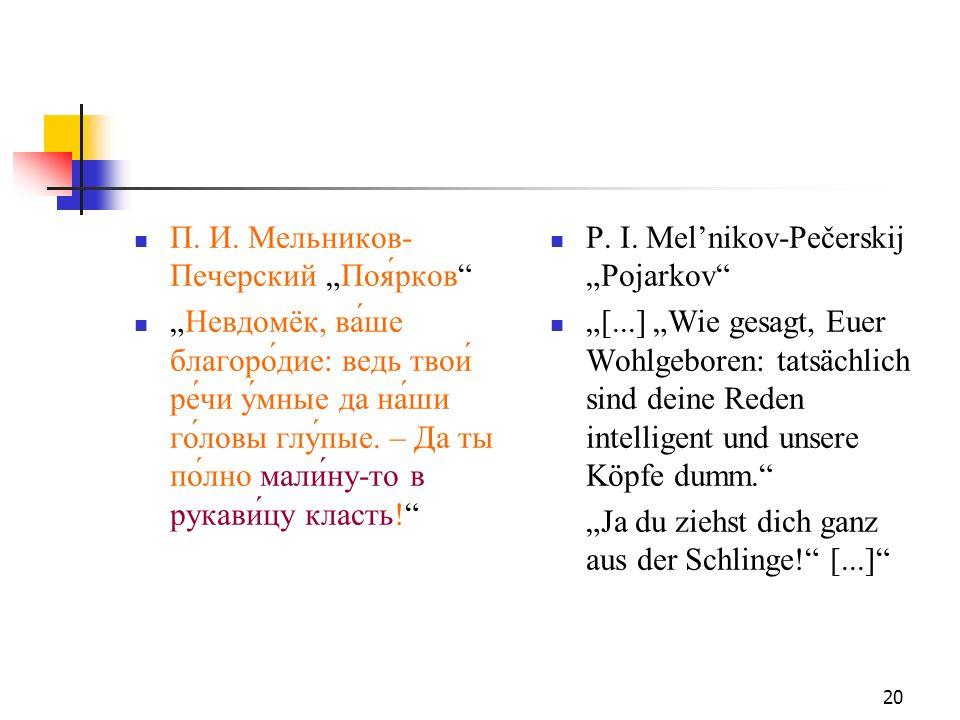 20 П. И. Мельников- Печерский Поярков Невдомёк, ва́ше благоро́дие: ведь твои́ ре́чи у́мные да на́ши го́ловы глу́пые. – Да ты по́лно мали́ну-то в рукав