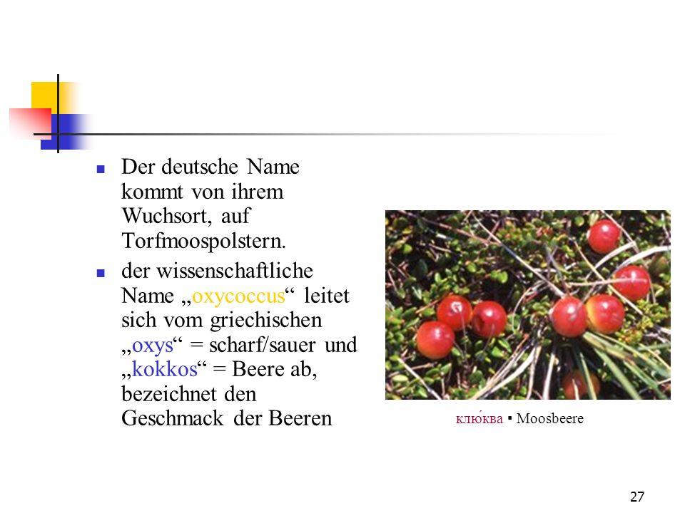 27 Der deutsche Name kommt von ihrem Wuchsort, auf Torfmoospolstern. der wissenschaftliche Name oxycoccus leitet sich vom griechischenoxys = scharf/sa
