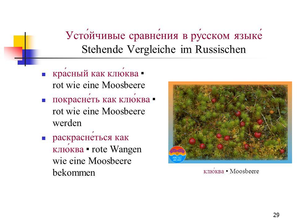 29 Усто́йчивые сравне́ния в ру́сском языке́ Stehende Vergleiche im Russischen кра́сный как клю́ква rot wie eine Moosbeere покрасне́ть как клю́ква rot