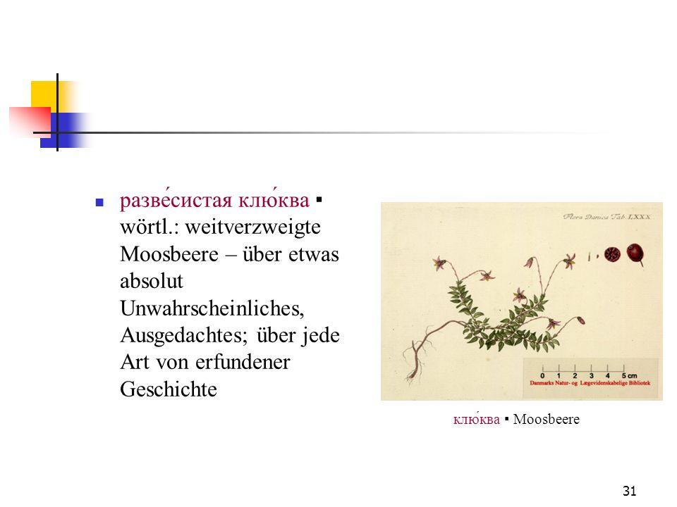 31 разве́систая клю́ква wörtl.: weitverzweigte Moosbeere – über etwas absolut Unwahrscheinliches, Ausgedachtes; über jede Art von erfundener Geschicht