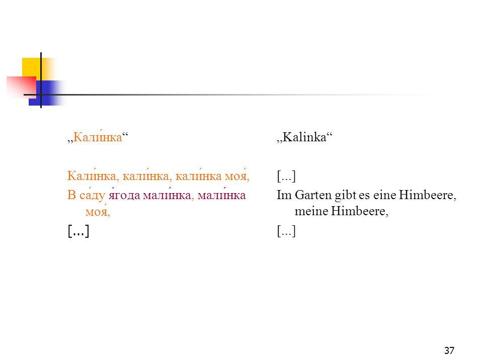 37 Кали́нка Кали́нка, кали́нка, кали́нка моя́, В са́ду я́года мали́нка, мали́нка моя́, [...] Kalinka [...] Im Garten gibt es eine Himbeere, meine Himb