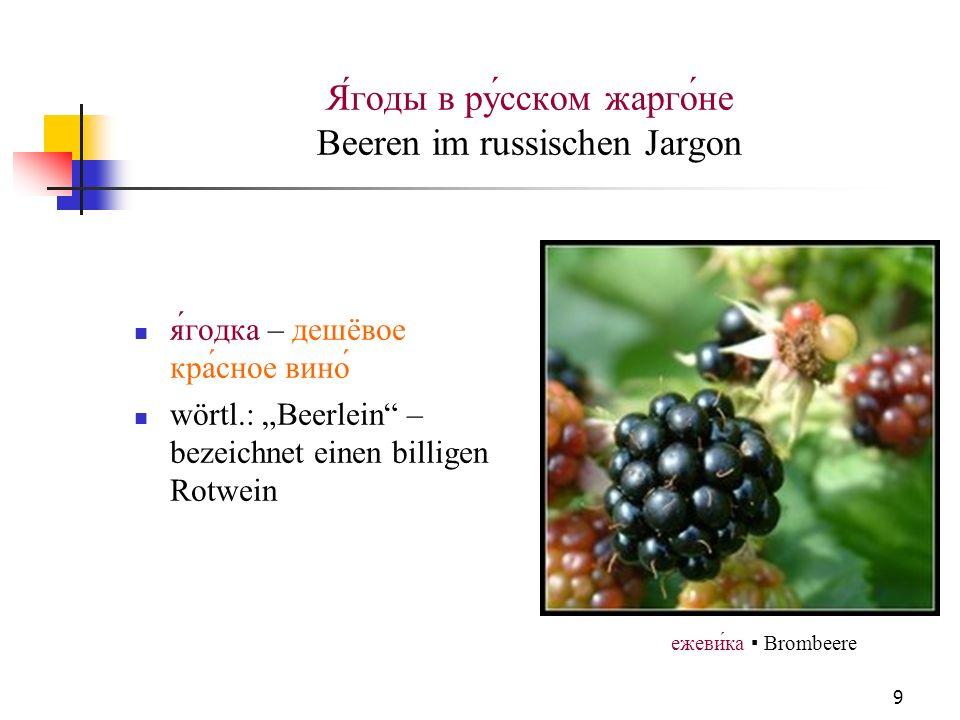 9 Я́годы в ру́сском жарго́не Beeren im russischen Jargon я́годка – дешёвое кра́сное вино́ wörtl.: Beerlein – bezeichnet einen billigen Rotwein ежевика