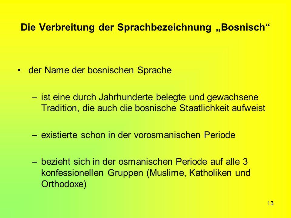 13 Die Verbreitung der Sprachbezeichnung Bosnisch der Name der bosnischen Sprache –ist eine durch Jahrhunderte belegte und gewachsene Tradition, die a
