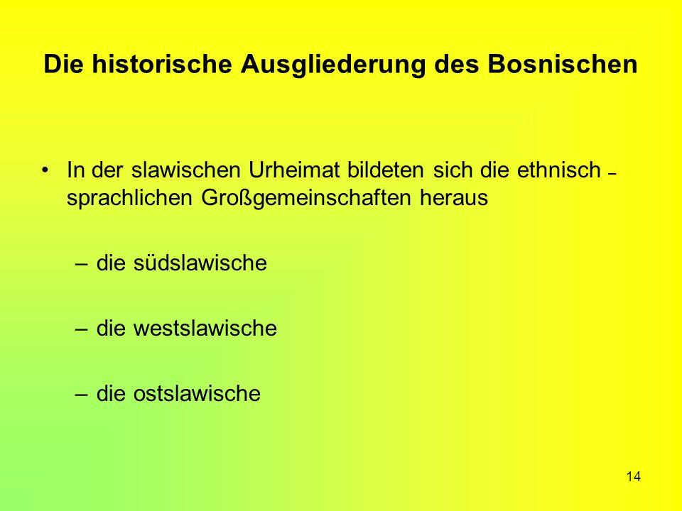 14 Die historische Ausgliederung des Bosnischen In der slawischen Urheimat bildeten sich die ethnisch – sprachlichen Großgemeinschaften heraus –die sü
