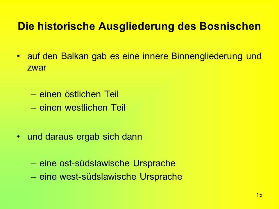 15 Die historische Ausgliederung des Bosnischen auf den Balkan gab es eine innere Binnengliederung und zwar –einen östlichen Teil –einen westlichen Te