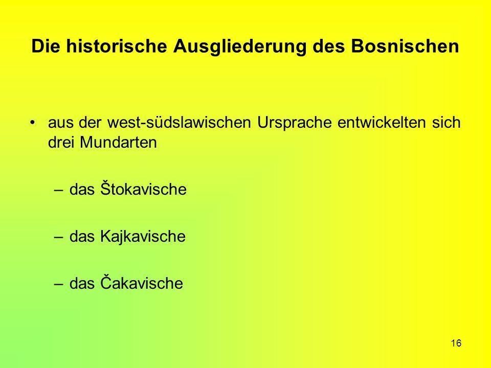 16 Die historische Ausgliederung des Bosnischen aus der west-südslawischen Ursprache entwickelten sich drei Mundarten –das Štokavische –das Kajkavisch
