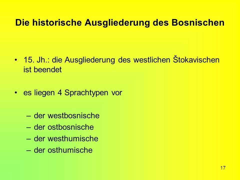 17 Die historische Ausgliederung des Bosnischen 15. Jh.: die Ausgliederung des westlichen Štokavischen ist beendet es liegen 4 Sprachtypen vor –der we