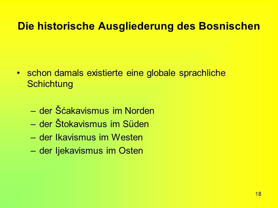 18 Die historische Ausgliederung des Bosnischen schon damals existierte eine globale sprachliche Schichtung –der Šćakavismus im Norden –der Štokavismu