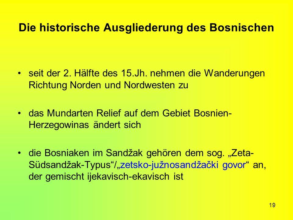 19 Die historische Ausgliederung des Bosnischen seit der 2. Hälfte des 15.Jh. nehmen die Wanderungen Richtung Norden und Nordwesten zu das Mundarten R