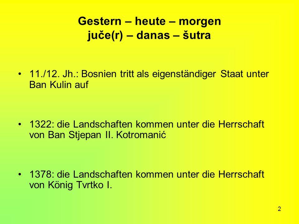 2 Gestern – heute – morgen juče(r) – danas – šutra 11./12. Jh.: Bosnien tritt als eigenständiger Staat unter Ban Kulin auf 1322: die Landschaften komm