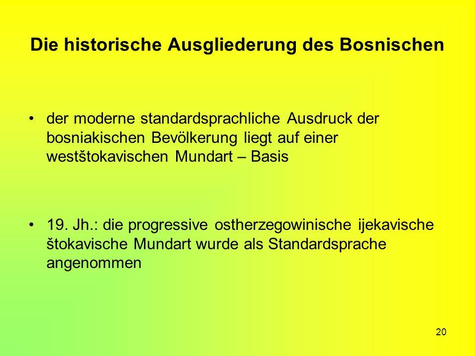20 Die historische Ausgliederung des Bosnischen der moderne standardsprachliche Ausdruck der bosniakischen Bevölkerung liegt auf einer westštokavische