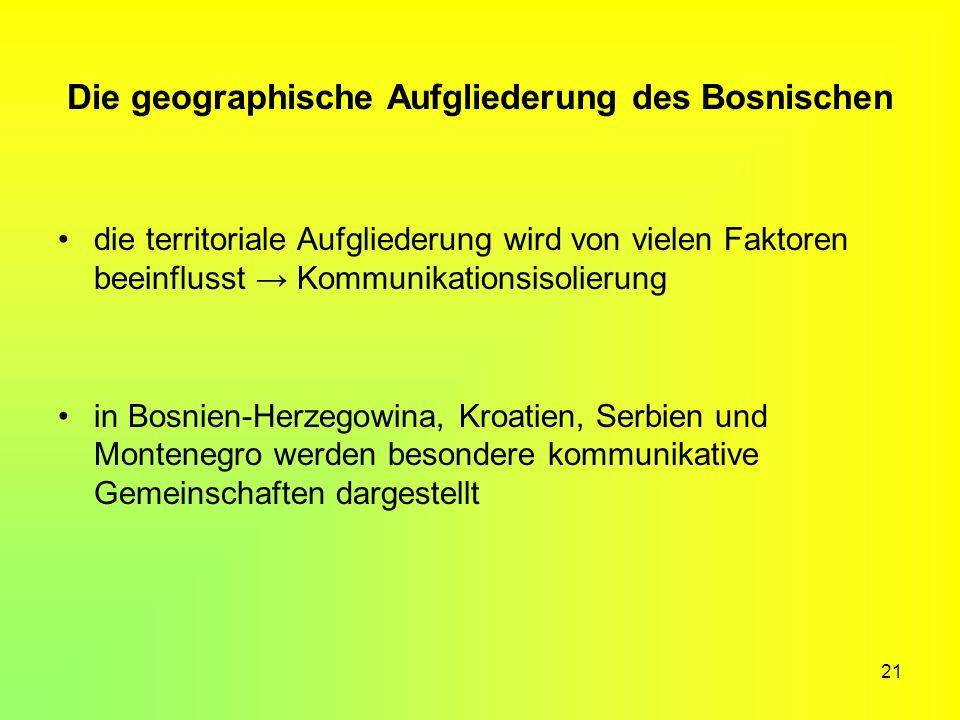 21 Die geographische Aufgliederung des Bosnischen die territoriale Aufgliederung wird von vielen Faktoren beeinflusst Kommunikationsisolierung in Bosn